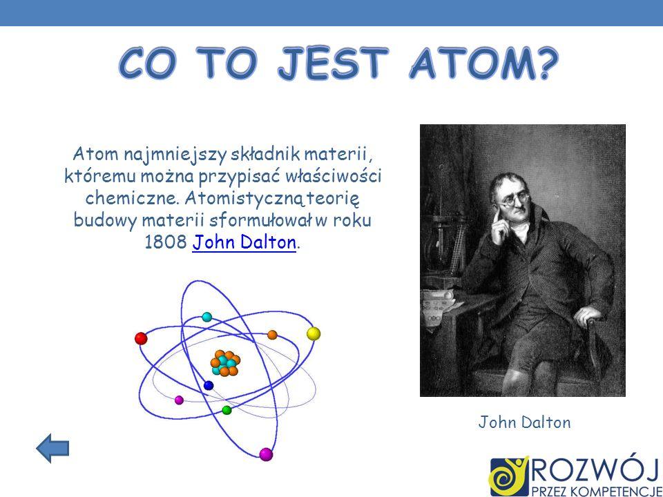 Atom najmniejszy składnik materii, któremu można przypisać właściwości chemiczne. Atomistyczną teorię budowy materii sformułował w roku 1808 John Dalt
