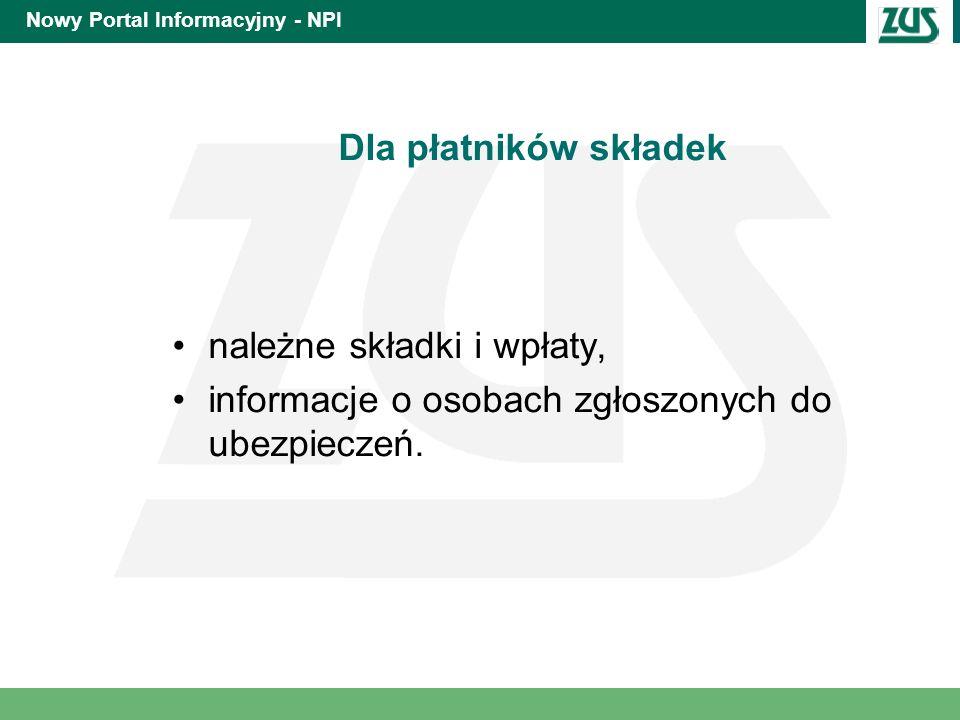 Nowy Portal Informacyjny - NPI Dla płatników składek należne składki i wpłaty, informacje o osobach zgłoszonych do ubezpieczeń.