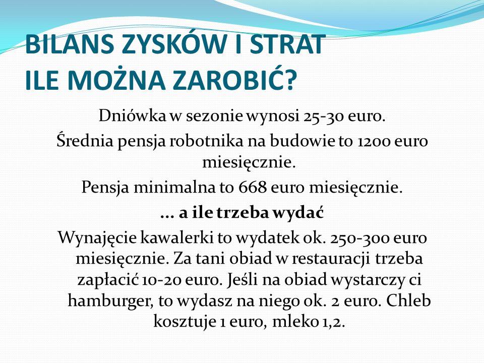 BILANS ZYSKÓW I STRAT ILE MOŻNA ZAROBIĆ? Dniówka w sezonie wynosi 25-30 euro. Średnia pensja robotnika na budowie to 1200 euro miesięcznie. Pensja min