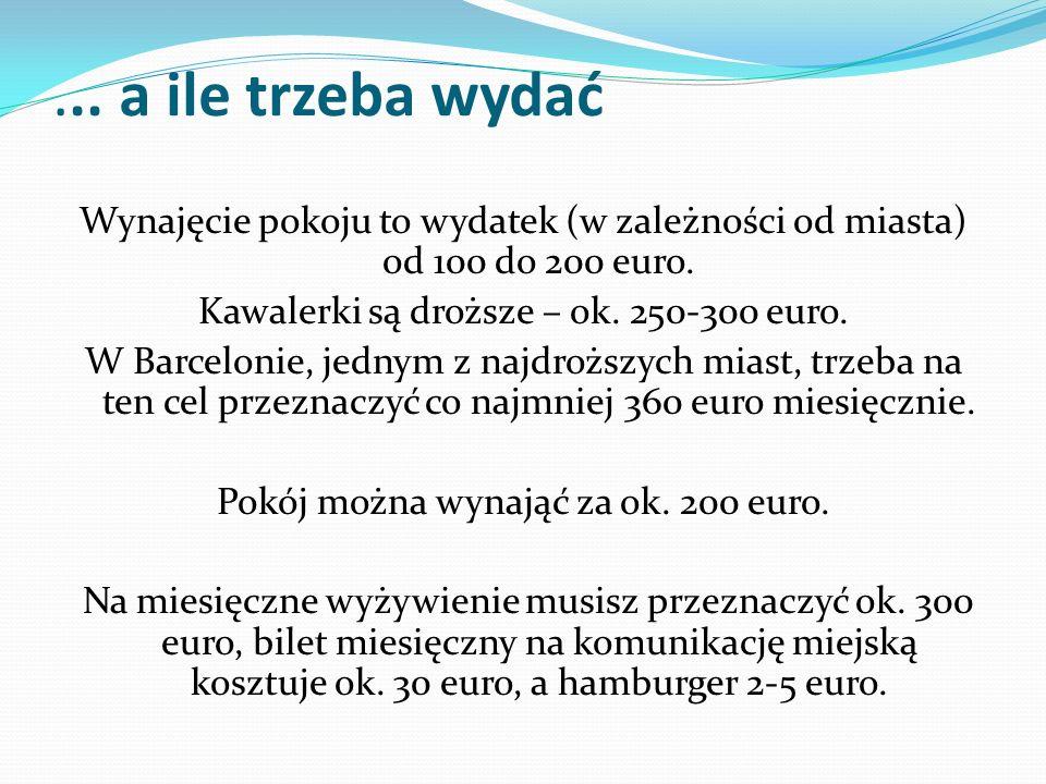 ... a ile trzeba wydać Wynajęcie pokoju to wydatek (w zależności od miasta) od 100 do 200 euro. Kawalerki są droższe – ok. 250-300 euro. W Barcelonie,