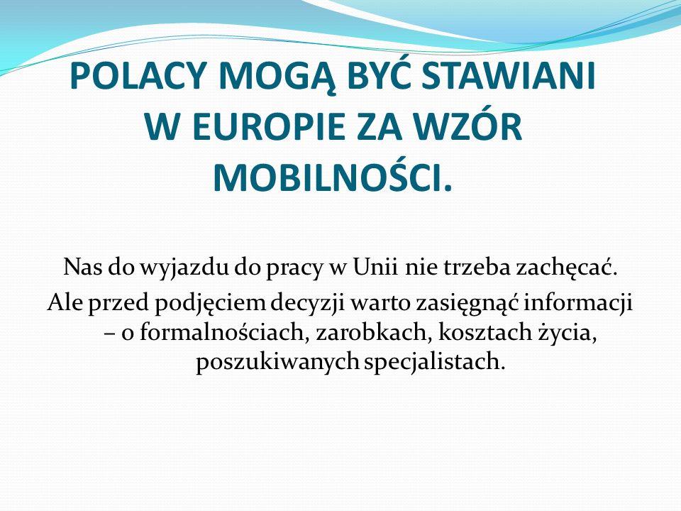 POLACY MOGĄ BYĆ STAWIANI W EUROPIE ZA WZÓR MOBILNOŚCI. Nas do wyjazdu do pracy w Unii nie trzeba zachęcać. Ale przed podjęciem decyzji warto zasięgnąć