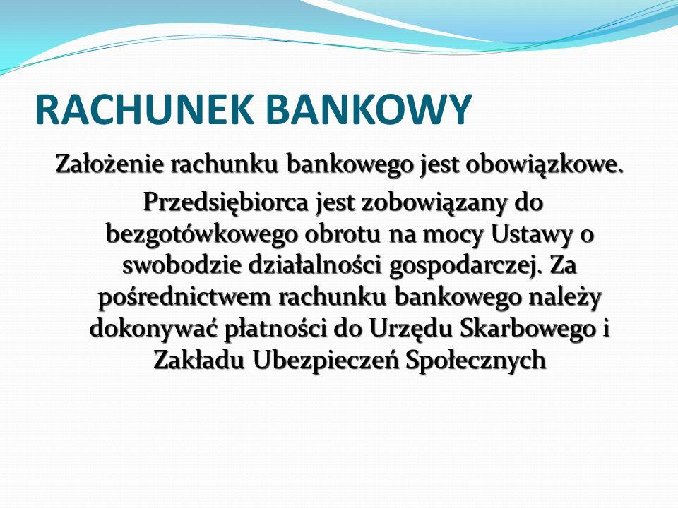 RACHUNEK BANKOWY Założenie rachunku bankowego jest obowiązkowe. Przedsiębiorca jest zobowiązany do bezgotówkowego obrotu na mocy Ustawy o swobodzie dz