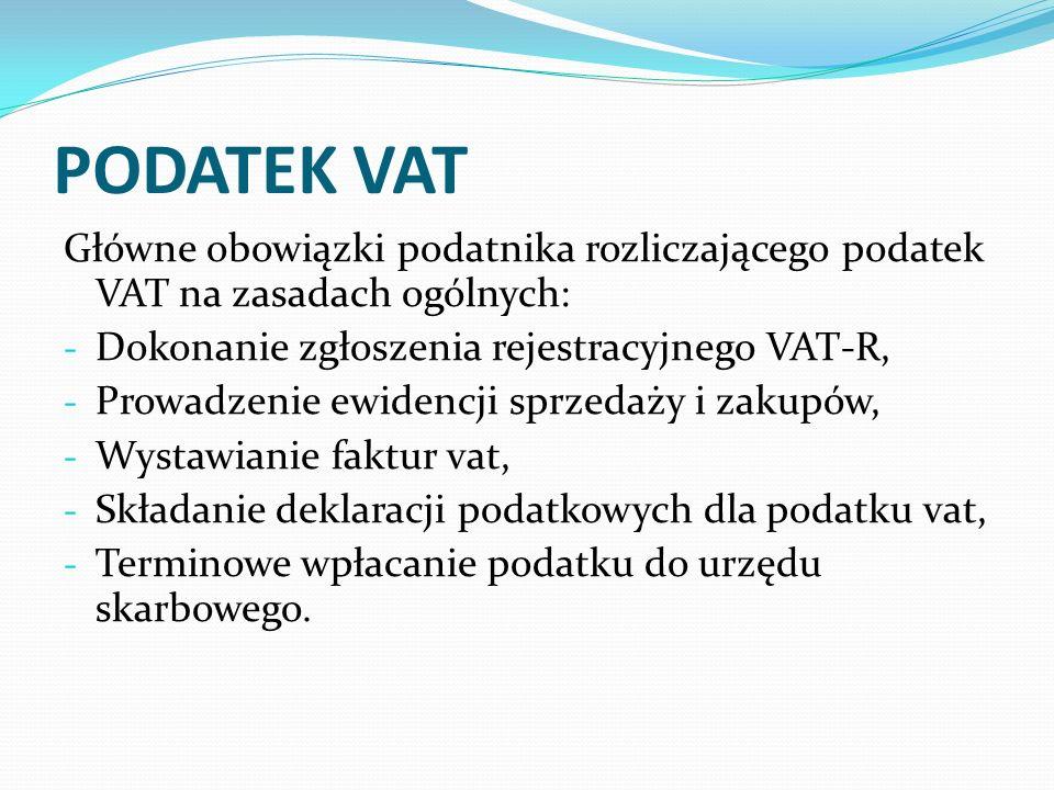 PODATEK VAT Główne obowiązki podatnika rozliczającego podatek VAT na zasadach ogólnych: - Dokonanie zgłoszenia rejestracyjnego VAT-R, - Prowadzenie ew