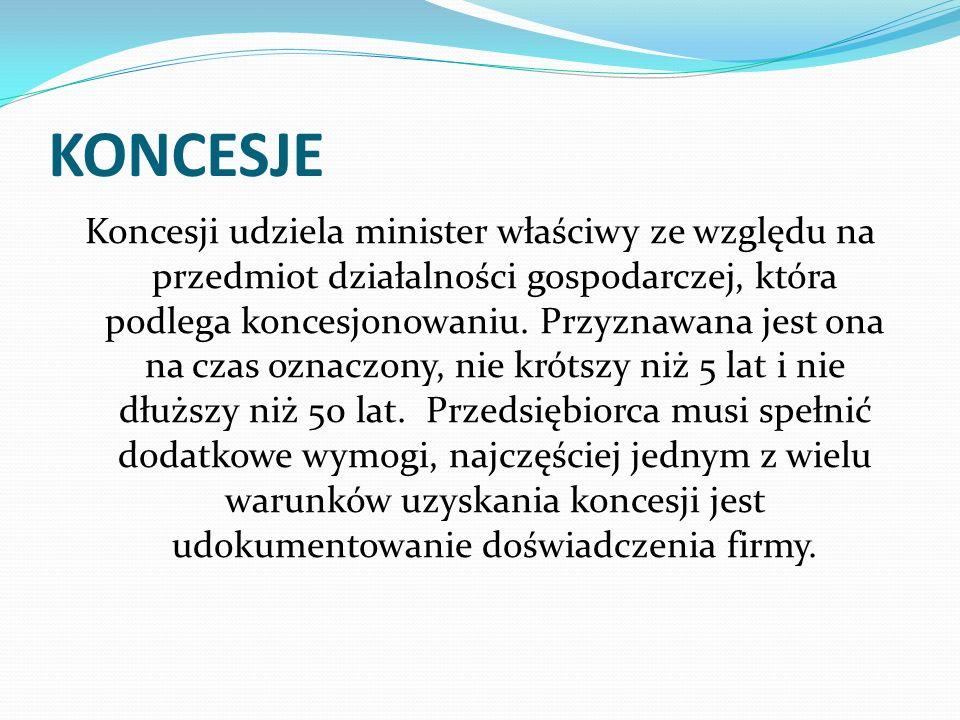 KONCESJE Koncesji udziela minister właściwy ze względu na przedmiot działalności gospodarczej, która podlega koncesjonowaniu. Przyznawana jest ona na
