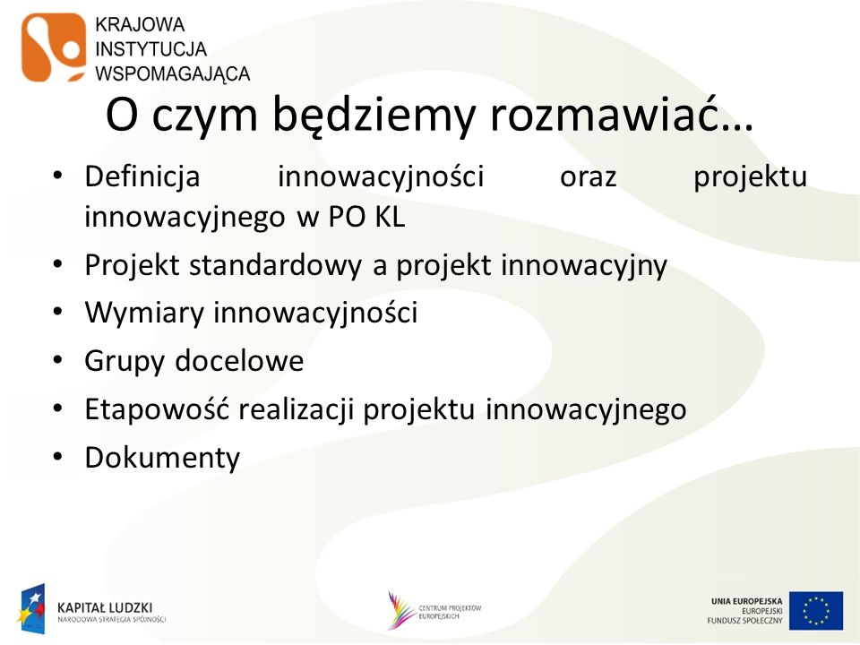 O czym będziemy rozmawiać… Definicja innowacyjności oraz projektu innowacyjnego w PO KL Projekt standardowy a projekt innowacyjny Wymiary innowacyjnoś