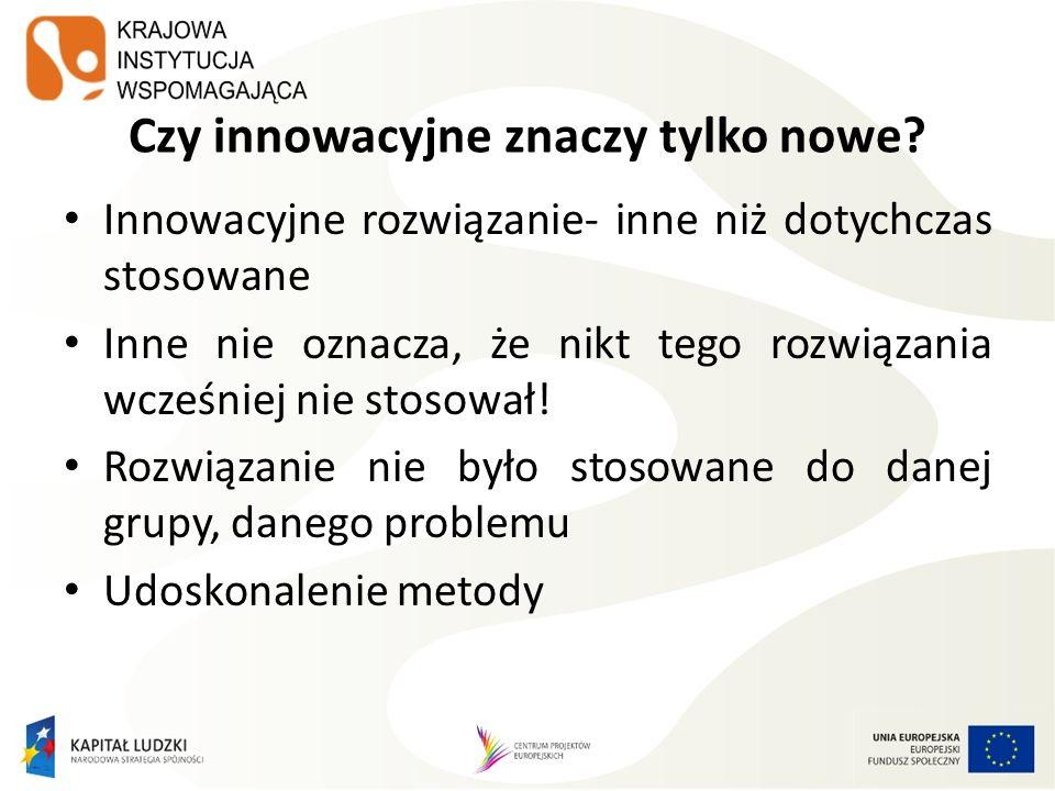 Czy innowacyjne znaczy tylko nowe? Innowacyjne rozwiązanie- inne niż dotychczas stosowane Inne nie oznacza, że nikt tego rozwiązania wcześniej nie sto