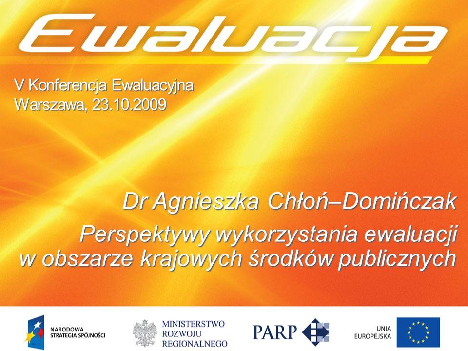 V Konferencja Ewaluacyjna Warszawa, 23.10.2009 Dr Agnieszka Chłoń–Domińczak Perspektywy wykorzystania ewaluacji w obszarze krajowych środków publicznych