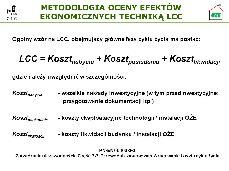 METODOLOGIA OCENY EFEKTÓW EKONOMICZNYCH TECHNIKĄ LCC Ogólny wzór na LCC, obejmujący główne fazy cyklu życia ma postać: LCC = Koszt nabycia + Koszt pos