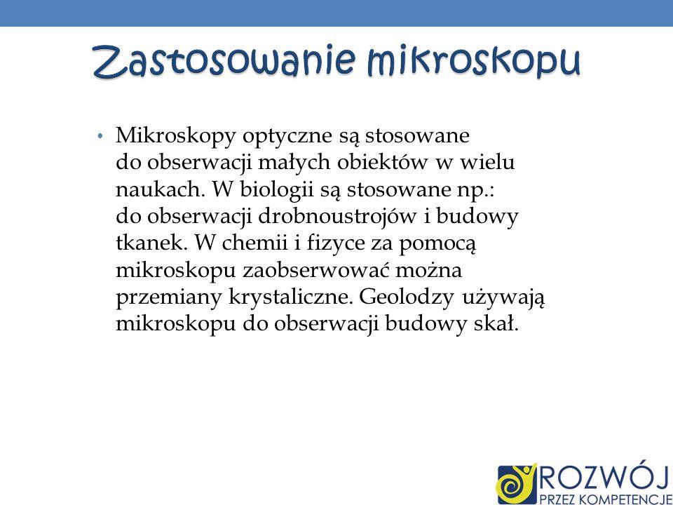 Mikroskopy optyczne są stosowane do obserwacji małych obiektów w wielu naukach. W biologii są stosowane np.: do obserwacji drobnoustrojów i budowy tka