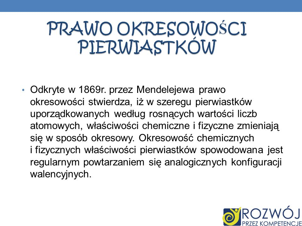 Odkryte w 1869r. przez Mendelejewa prawo okresowości stwierdza, iż w szeregu pierwiastków uporządkowanych według rosnących wartości liczb atomowych, w