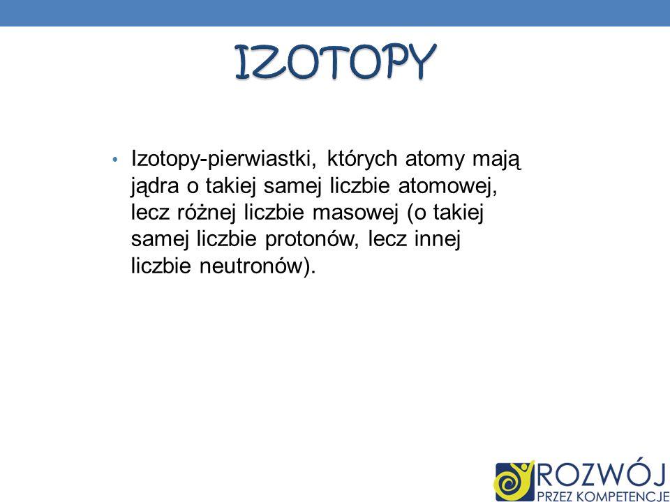 Izotopy-pierwiastki, których atomy mają jądra o takiej samej liczbie atomowej, lecz różnej liczbie masowej (o takiej samej liczbie protonów, lecz inne