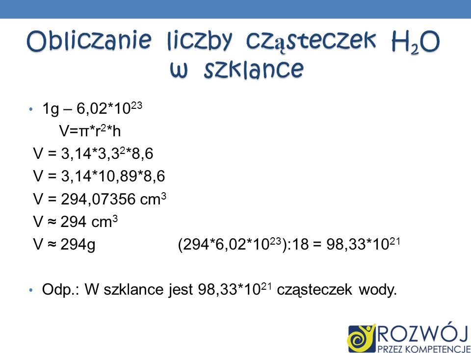 1g – 6,02*10 23 V=π*r 2 *h V = 3,14*3,3 2 *8,6 V = 3,14*10,89*8,6 V = 294,07356 cm 3 V 294 cm 3 V 294g (294*6,02*10 23 ):18 = 98,33*10 21 Odp.: W szkl