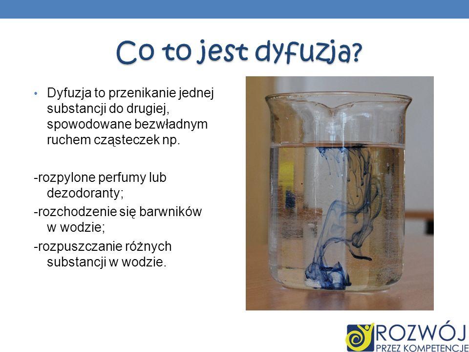Dyfuzja to przenikanie jednej substancji do drugiej, spowodowane bezwładnym ruchem cząsteczek np. -rozpylone perfumy lub dezodoranty; -rozchodzenie si