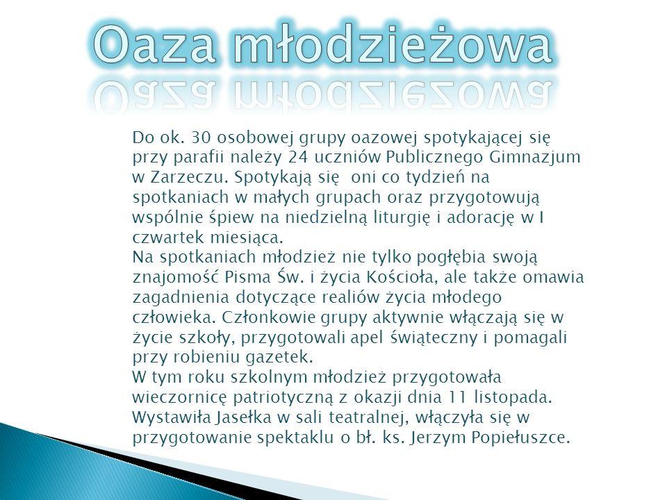 Do ok. 30 osobowej grupy oazowej spotykającej się przy parafii należy 24 uczniów Publicznego Gimnazjum w Zarzeczu. Spotykają się oni co tydzień na spo