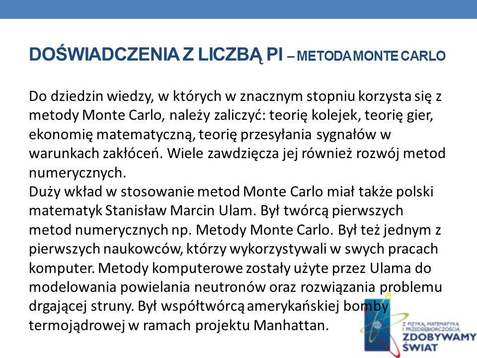 DOŚWIADCZENIA Z LICZBĄ PI – METODA MONTE CARLO Do dziedzin wiedzy, w których w znacznym stopniu korzysta się z metody Monte Carlo, należy zaliczyć: te