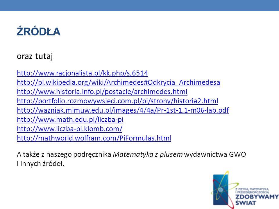 ŹRÓDŁA oraz tutaj http://www.racjonalista.pl/kk.php/s,6514 http://pl.wikipedia.org/wiki/Archimedes#Odkrycia_Archimedesa http://www.historia.info.pl/postacie/archimedes.html http://portfolio.rozmowywsieci.com.pl/pi/strony/historia2.html http://wazniak.mimuw.edu.pl/images/4/4a/Pr-1st-1.1-m06-lab.pdf http://www.math.edu.pl/liczba-pi http://www.liczba-pi.klomb.com/ http://mathworld.wolfram.com/PiFormulas.html A także z naszego podręcznika Matematyka z plusem wydawnictwa GWO i innych źródeł.