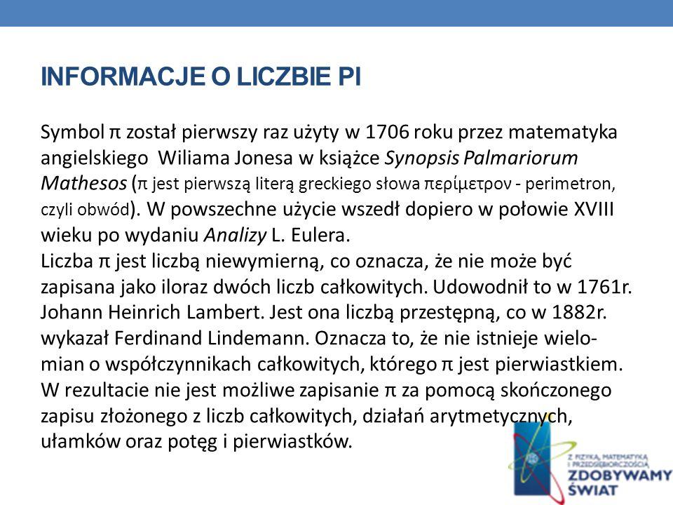 INFORMACJE O LICZBIE PI Symbol π został pierwszy raz użyty w 1706 roku przez matematyka angielskiego Wiliama Jonesa w książce Synopsis Palmariorum Mathesos ( π jest pierwszą literą greckiego słowa περίμετρον - perimetron, czyli obwód ).