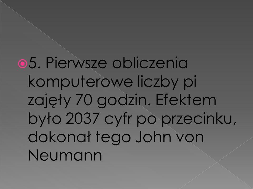 5. Pierwsze obliczenia komputerowe liczby pi zajęły 70 godzin. Efektem było 2037 cyfr po przecinku, dokonał tego John von Neumann
