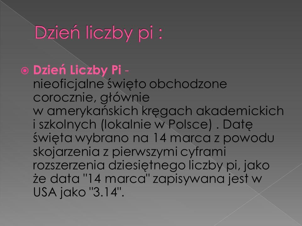 Dzień Liczby Pi - nieoficjalne święto obchodzone corocznie, głównie w amerykańskich kręgach akademickich i szkolnych (lokalnie w Polsce). Datę święta