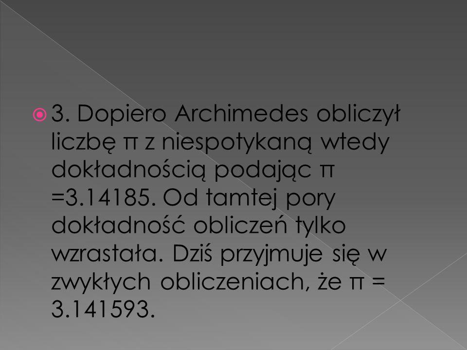 3. Dopiero Archimedes obliczył liczbę π z niespotykaną wtedy dokładnością podając π =3.14185. Od tamtej pory dokładność obliczeń tylko wzrastała. Dziś