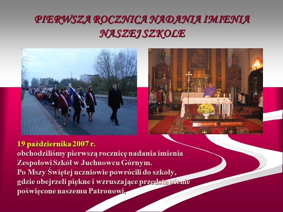 PIERWSZA ROCZNICA NADANIA IMIENIA NASZEJ SZKOLE 19 października 2007 r. obchodziliśmy pierwszą rocznicę nadania imienia Zespołowi Szkół w Juchnowcu Gó