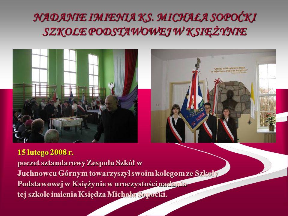 NADANIE IMIENIA KS. MICHAŁA SOPOĆKI SZKOLE PODSTAWOWEJ W KSIĘŻYNIE 15 lutego 2008 r. poczet sztandarowy Zespołu Szkół w Juchnowcu Górnym towarzyszył s