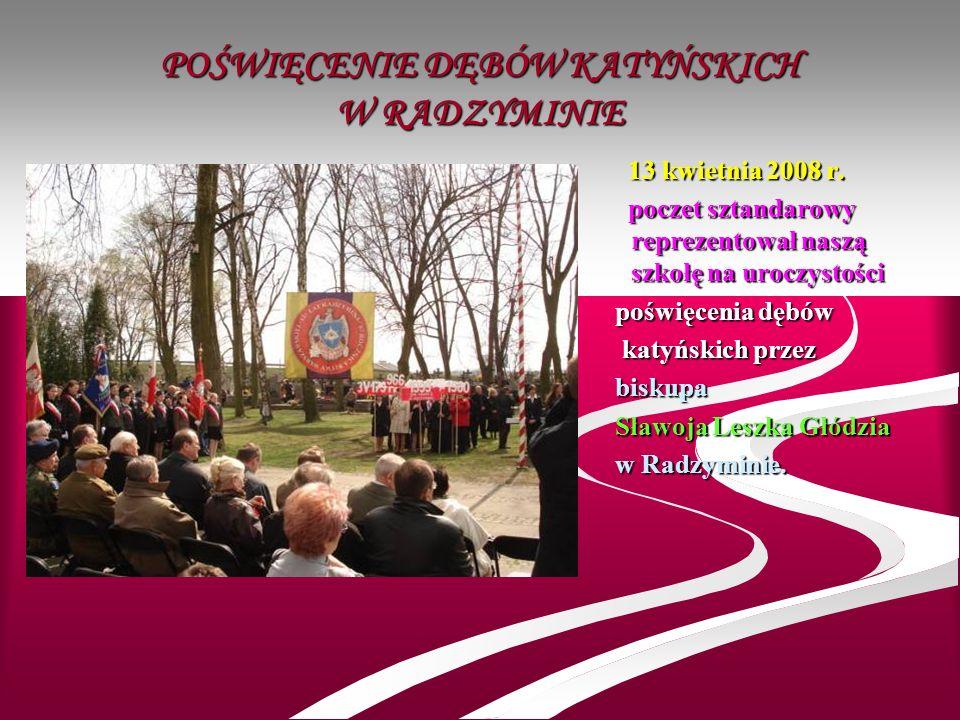 POŚWIĘCENIE DĘBÓW KATYŃSKICH W RADZYMINIE 13 kwietnia 2008 r. poczet sztandarowy reprezentował naszą szkołę na uroczystości poświęcenia dębów katyński