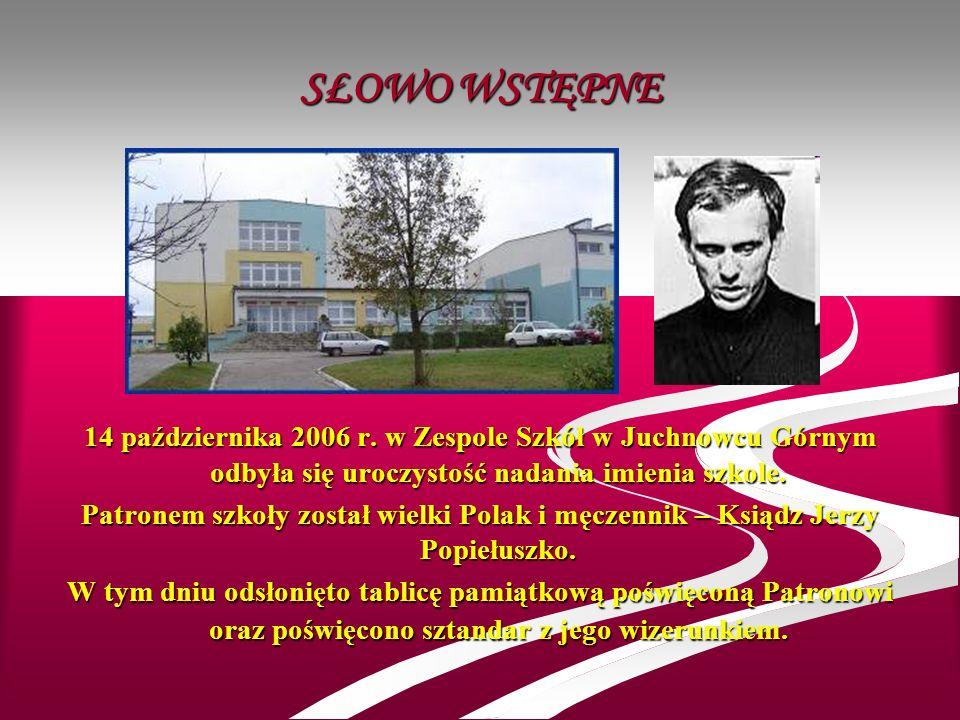 SŁOWO WSTĘPNE 14 października 2006 r. w Zespole Szkół w Juchnowcu Górnym odbyła się uroczystość nadania imienia szkole. Patronem szkoły został wielki