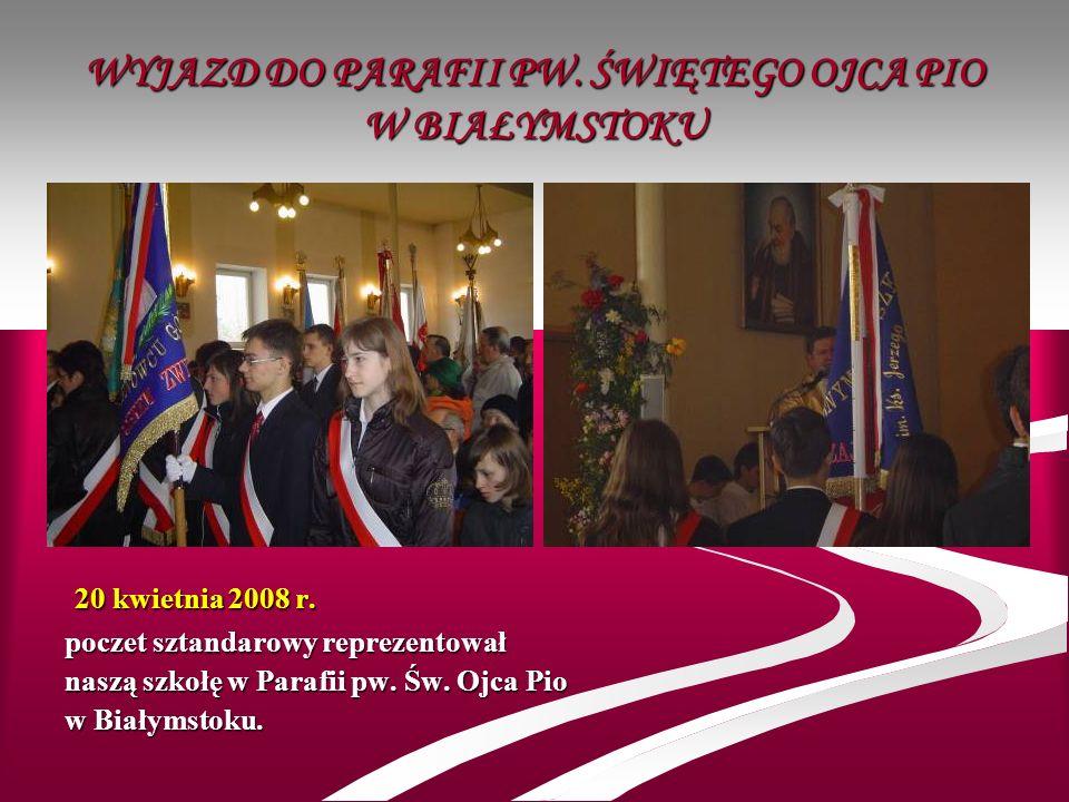 WYJAZD DO PARAFII PW. ŚWIĘTEGO OJCA PIO W BIAŁYMSTOKU 2 22 20 kwietnia 2008 r. poczet sztandarowy reprezentował naszą szkołę w Parafii pw. Św. Ojca Pi