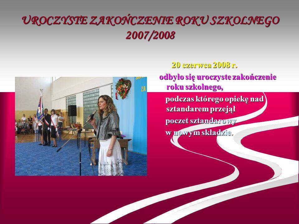 UROCZYSTE ZAKOŃCZENIE ROKU SZKOLNEGO 2007/2008 20 czerwca 2008 r. odbyło się uroczyste zakończenie roku szkolnego, podczas którego opiekę nad sztandar
