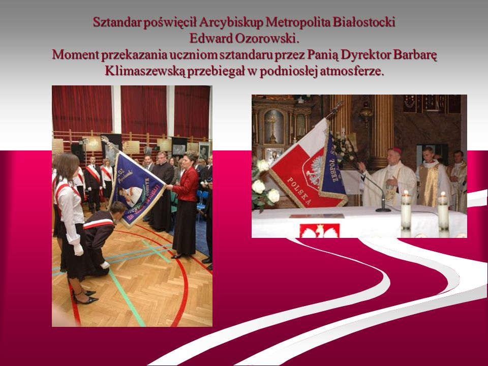 Sztandar poświęcił Arcybiskup Metropolita Białostocki Edward Ozorowski. Moment przekazania uczniom sztandaru przez Panią Dyrektor Barbarę Klimaszewską