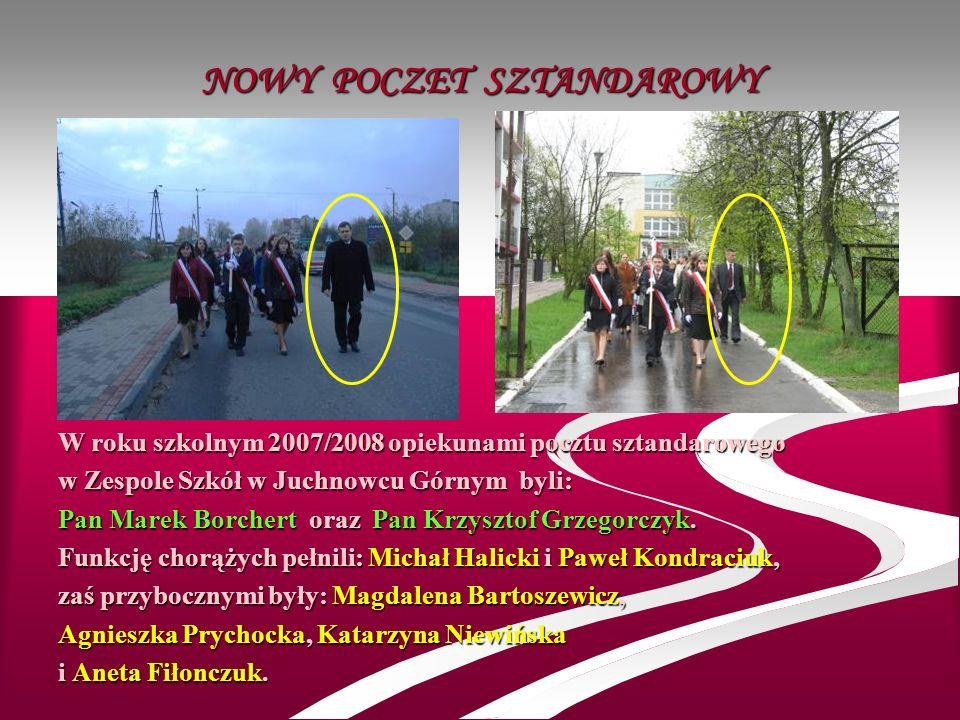 NOWY POCZET SZTANDAROWY W roku szkolnym 2007/2008 opiekunami pocztu sztandarowego w Zespole Szkół w Juchnowcu Górnym byli: Pan Marek Borchert oraz Pan
