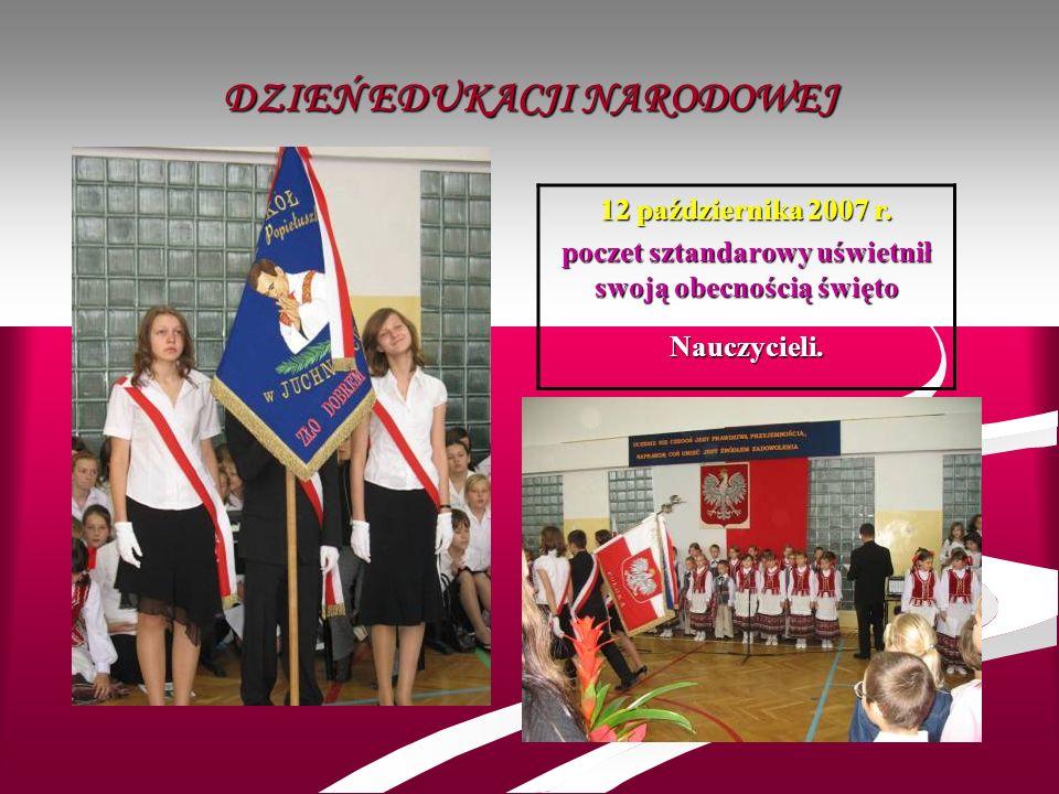 DZIEŃ EDUKACJI NARODOWEJ 12 października 2007 r. poczet sztandarowy uświetnił swoją obecnością święto Nauczycieli.