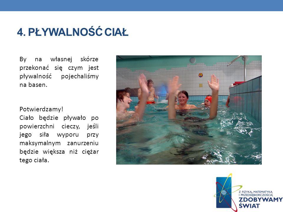 4. PŁYWALNOŚĆ CIAŁ By na własnej skórze przekonać się czym jest pływalność pojechaliśmy na basen. Potwierdzamy! Ciało będzie pływało po powierzchni ci