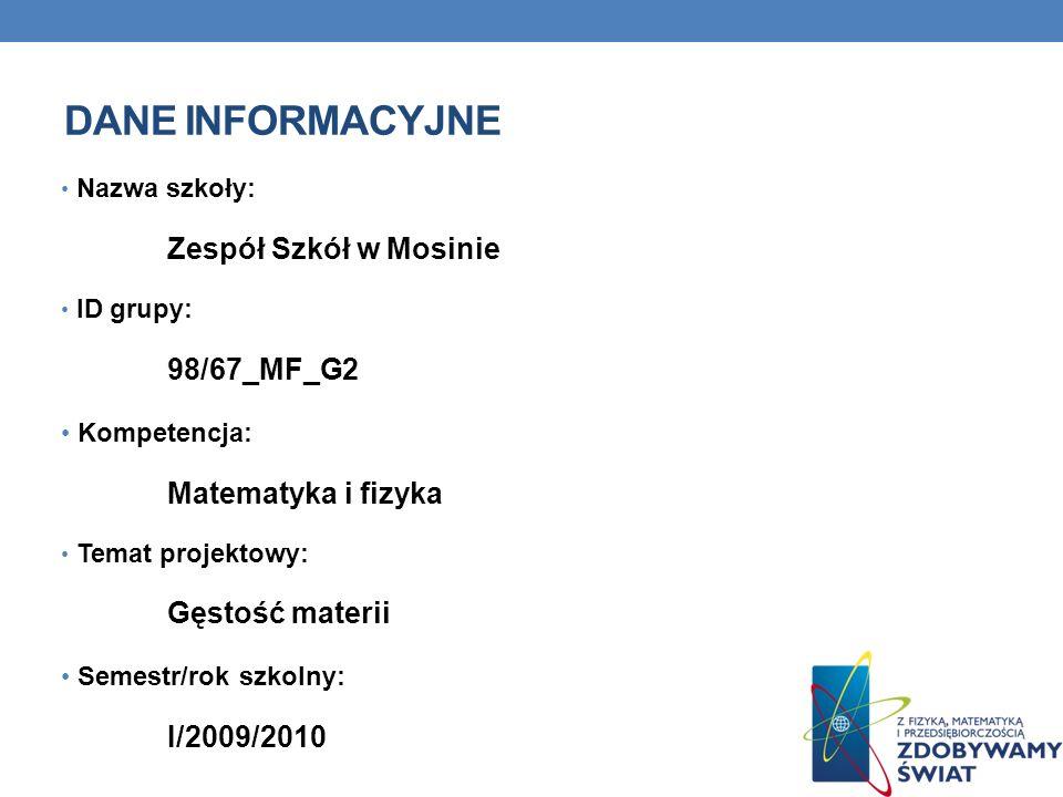 DANE INFORMACYJNE Nazwa szkoły: Zespół Szkół w Mosinie ID grupy: 98/67_MF_G2 Kompetencja: Matematyka i fizyka Temat projektowy: Gęstość materii Semest