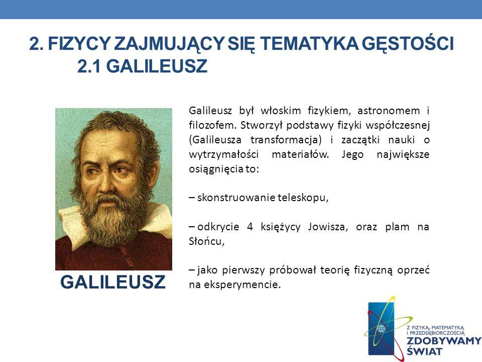 2. FIZYCY ZAJMUJĄCY SIĘ TEMATYKA GĘSTOŚCI 2.1 GALILEUSZ Galileusz był włoskim fizykiem, astronomem i filozofem. Stworzył podstawy fizyki współczesnej