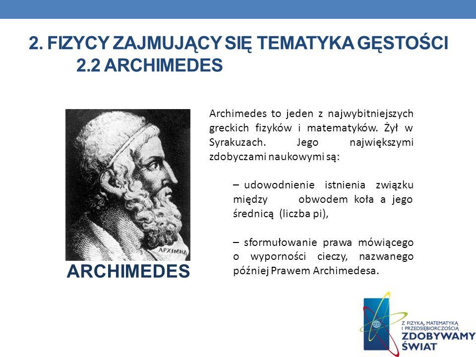 2. FIZYCY ZAJMUJĄCY SIĘ TEMATYKA GĘSTOŚCI 2.2 ARCHIMEDES Archimedes to jeden z najwybitniejszych greckich fizyków i matematyków. Żył w Syrakuzach. Jeg
