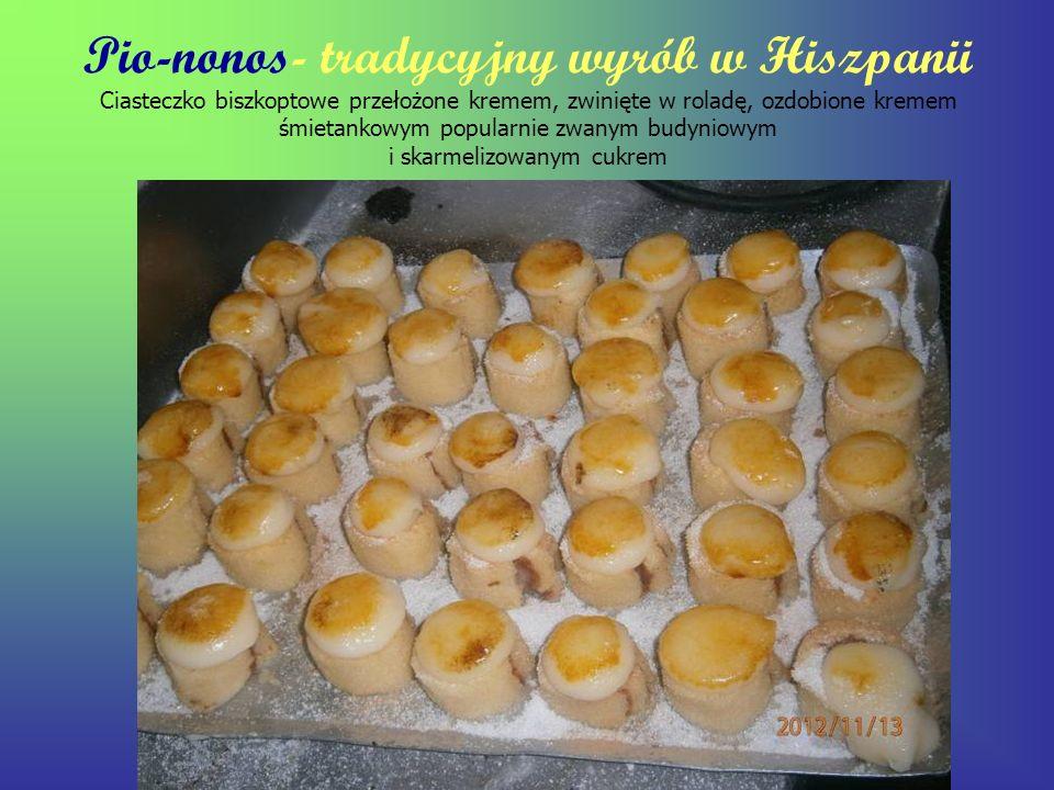 Pio-nonos- tradycyjny wyrób w Hiszpanii Ciasteczko biszkoptowe przełożone kremem, zwinięte w roladę, ozdobione kremem śmietankowym popularnie zwanym b