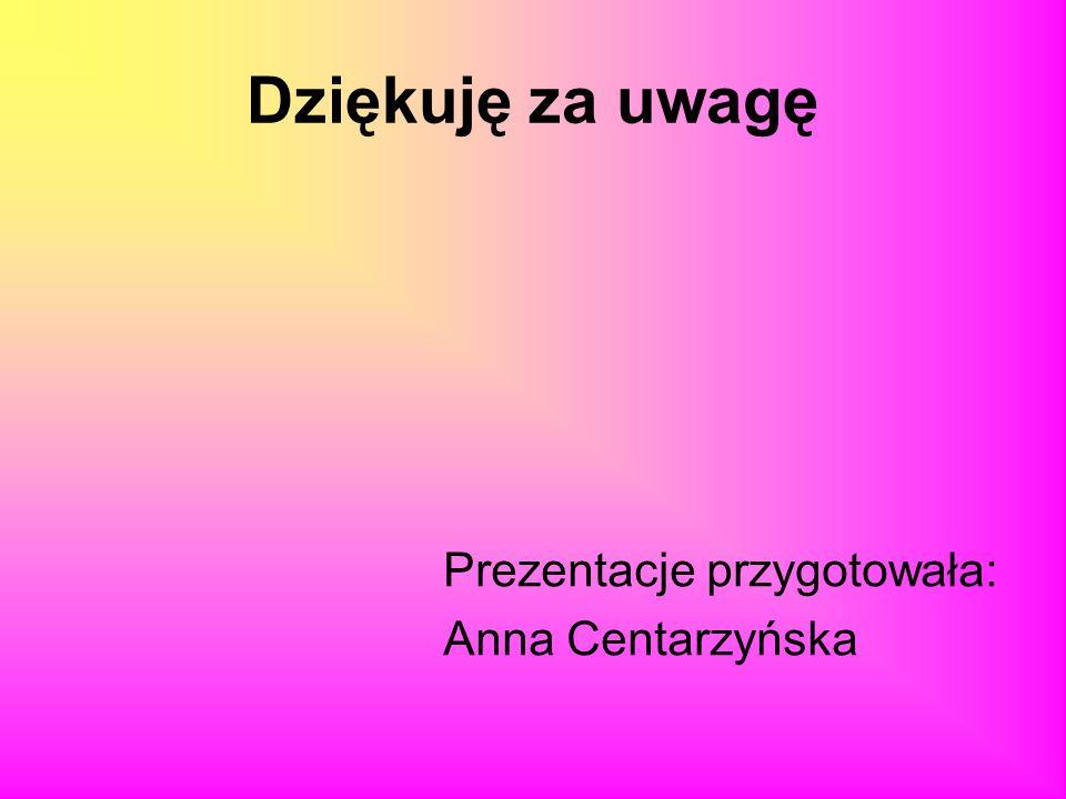 Dziękuję za uwagę Prezentacje przygotowała: Anna Centarzyńska