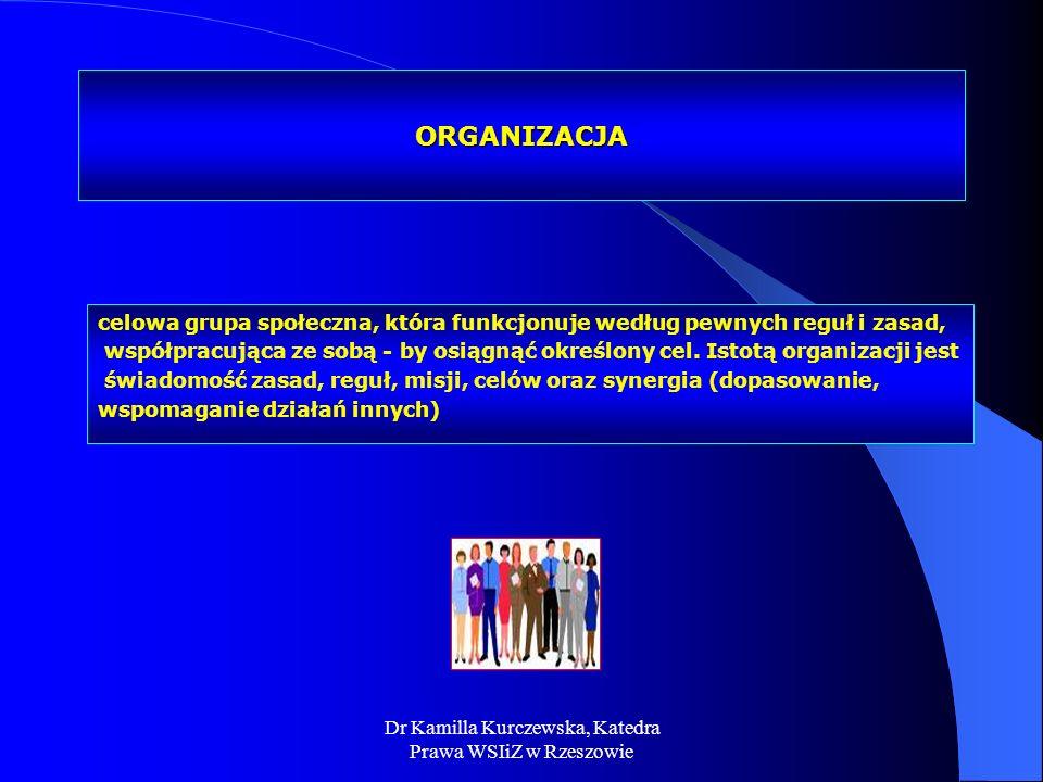 Dr Kamilla Kurczewska, Katedra Prawa WSIiZ w Rzeszowie ORGANIZACJA celowa grupa społeczna, która funkcjonuje według pewnych reguł i zasad, współpracuj