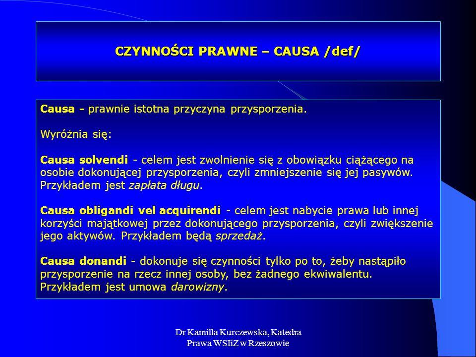 Dr Kamilla Kurczewska, Katedra Prawa WSIiZ w Rzeszowie CZYNNOŚCI PRAWNE – CAUSA /def/ Causa - prawnie istotna przyczyna przysporzenia. Wyróżnia się: C