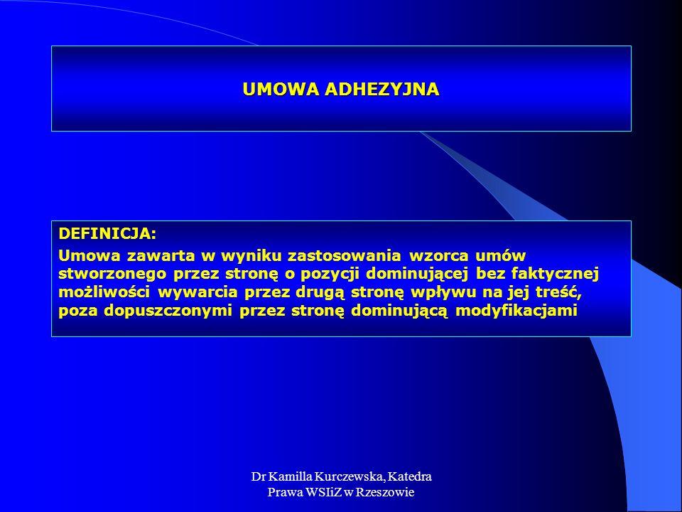 Dr Kamilla Kurczewska, Katedra Prawa WSIiZ w Rzeszowie UMOWA ADHEZYJNA DEFINICJA: Umowa zawarta w wyniku zastosowania wzorca umów stworzonego przez st