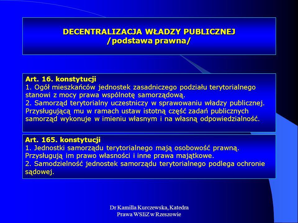 Dr Kamilla Kurczewska, Katedra Prawa WSIiZ w Rzeszowie DECENTRALIZACJA WŁADZY PUBLICZNEJ /podstawa prawna/ Art. 16. konstytucji 1. Ogół mieszkańców je