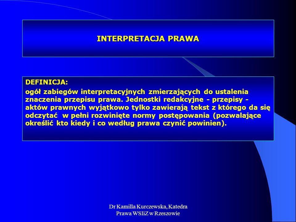 Dr Kamilla Kurczewska, Katedra Prawa WSIiZ w Rzeszowie INTERPRETACJA PRAWA DEFINICJA: ogół zabiegów interpretacyjnych zmierzających do ustalenia znacz