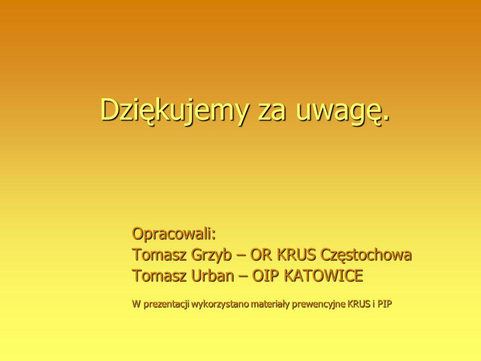 Dziękujemy za uwagę. Opracowali: Tomasz Grzyb – OR KRUS Częstochowa Tomasz Urban – OIP KATOWICE W prezentacji wykorzystano materiały prewencyjne KRUS