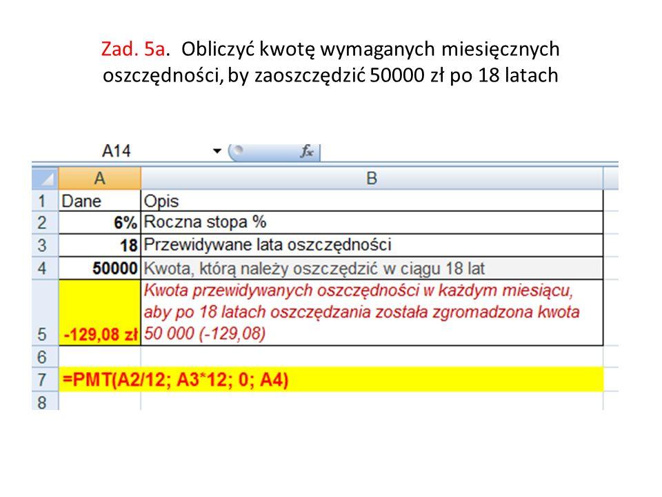 Zad. 5a. Obliczyć kwotę wymaganych miesięcznych oszczędności, by zaoszczędzić 50000 zł po 18 latach