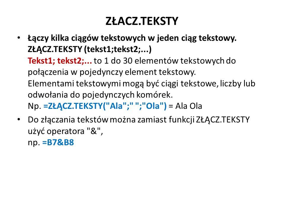 ZŁACZ.TEKSTY Łączy kilka ciągów tekstowych w jeden ciąg tekstowy. ZŁĄCZ.TEKSTY (tekst1;tekst2;...) Tekst1; tekst2;... to 1 do 30 elementów tekstowych