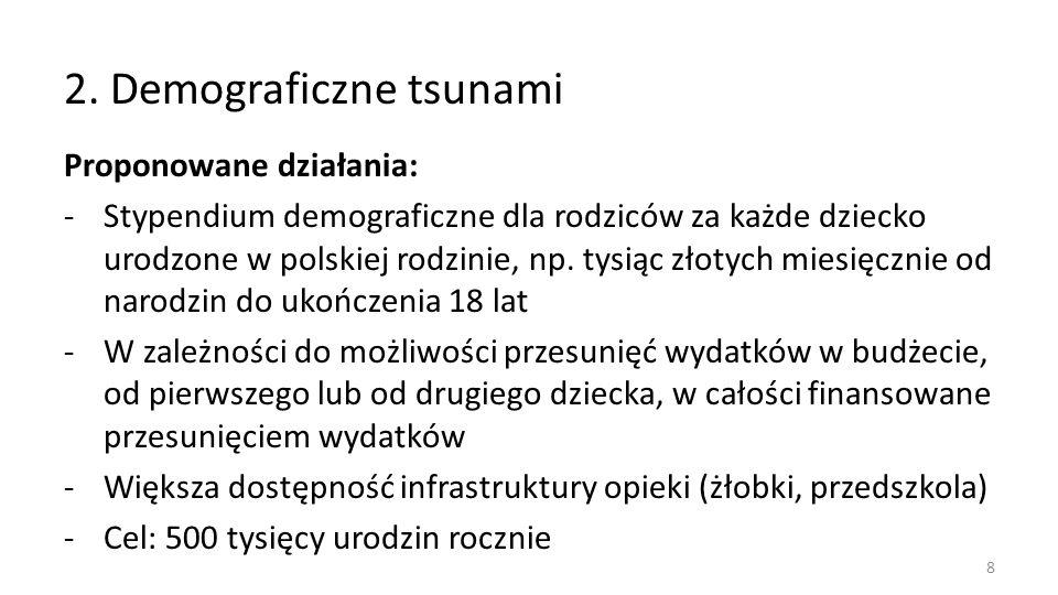 2. Demograficzne tsunami Proponowane działania: -Stypendium demograficzne dla rodziców za każde dziecko urodzone w polskiej rodzinie, np. tysiąc złoty