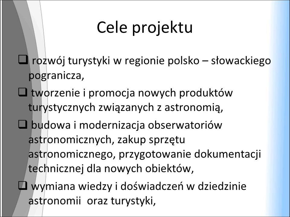 Cele projektu rozwój turystyki w regionie polsko – słowackiego pogranicza, tworzenie i promocja nowych produktów turystycznych związanych z astronomią, budowa i modernizacja obserwatoriów astronomicznych, zakup sprzętu astronomicznego, przygotowanie dokumentacji technicznej dla nowych obiektów, wymiana wiedzy i doświadczeń w dziedzinie astronomii oraz turystyki,