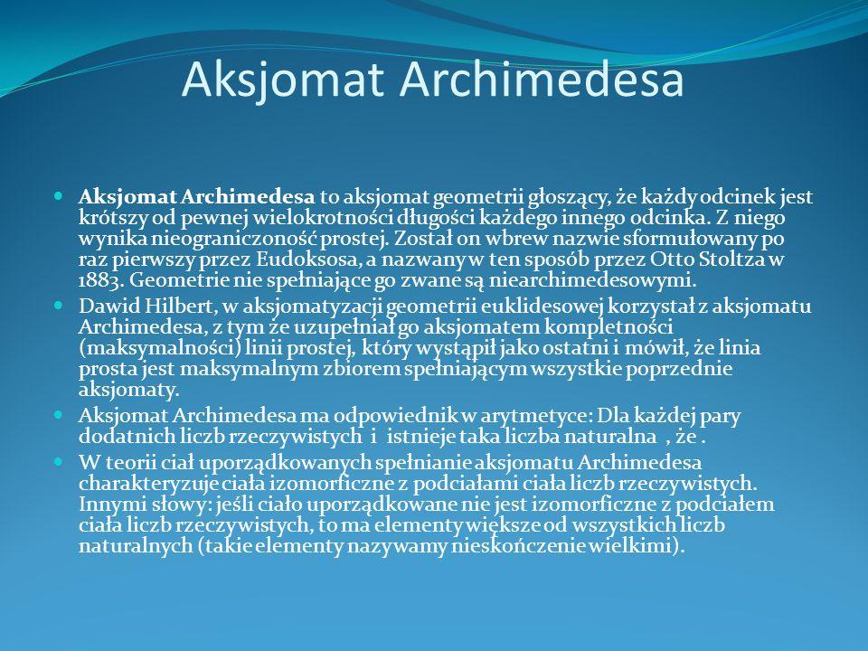 Aksjomat Archimedesa Aksjomat Archimedesa to aksjomat geometrii głoszący, że każdy odcinek jest krótszy od pewnej wielokrotności długości każdego innego odcinka.